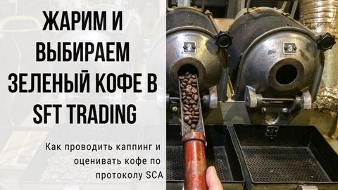 Жарим и выбираем зеленый кофе в SFT traiding. Как проводить каппинг и оценивать кофе по протоколу SCA