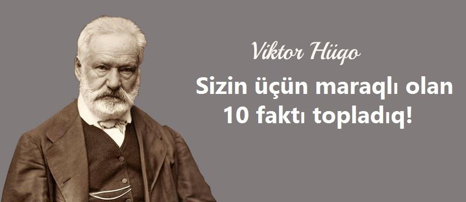 Viktor Hüqo haqda bilməli olduğumuz hansı maraqlı faktlar var?