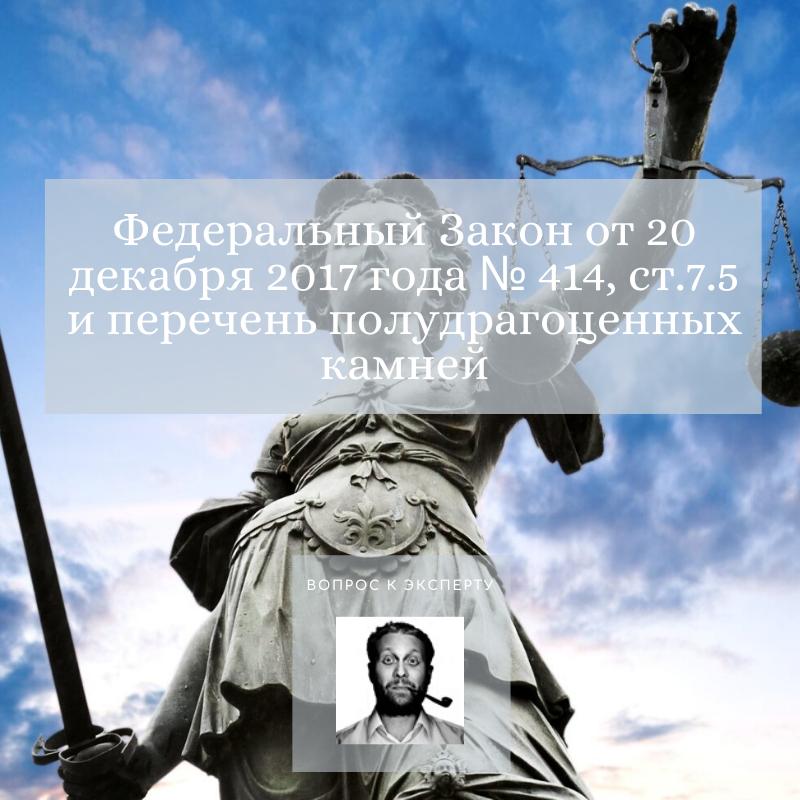 Федеральный Закон от 20 декабря 2017 года № 414, ст.7.5 и перечень полудрагоценных камней