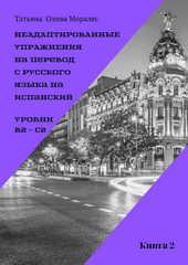 Неадаптированные упражнения на перевод с русского языка на испанский. Уровни В2 – С2. Книга 2