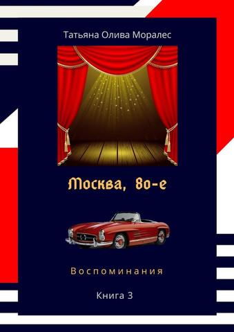 Москва, 80-е. Книга 3. Воспоминания