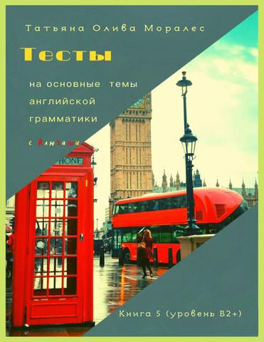 Тесты на основные темы английской грамматики с ключами. Книга 5 (уровень В2+)