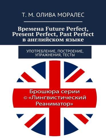 Времена Future Perfect, Present Perfect, Past Perfect в английском языке. Употребление, построение, упражнения, тесты