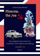 Moscow, the 70s. Non-adapted short stories for translation from English and retelling. Levels B2 - C2. Book 2