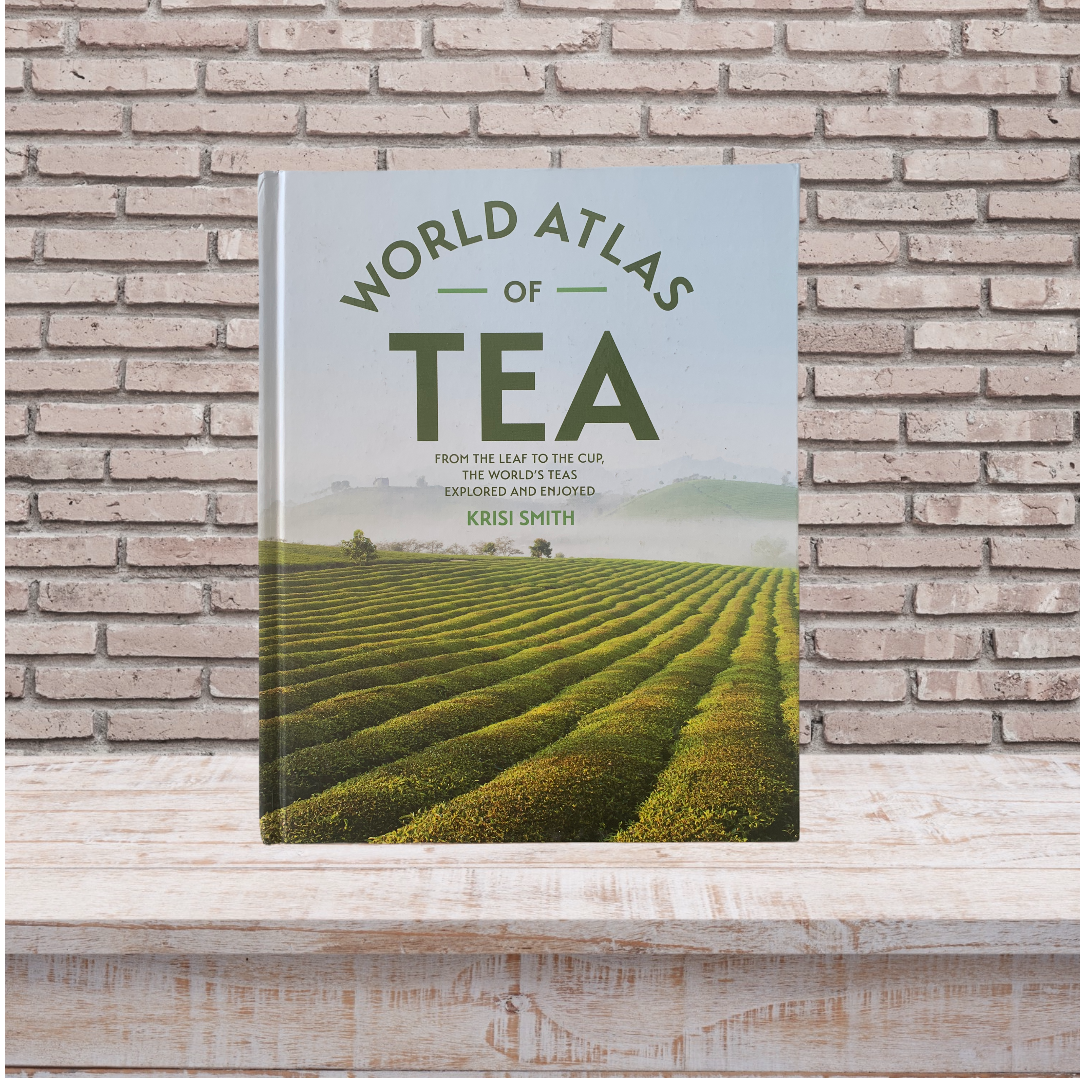 The World Atlas of Tea: From the Leaf to the Cup, the World's Teas Explored and Enjoyed. Krisi Smith