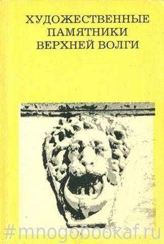 Художественные памятники Верхней волги.  От Калинина до Ярославля