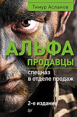 Альфа-продавцы: спецназ в отделе продаж. 2-е изд.