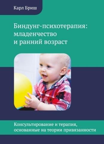 Бриш К. Биндунг-психотерапия: младенчество и ранний возраст. Консультирование и терапия, основанные на теории привязанности
