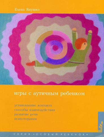Янушко Е.А. Игры с аутичным ребенком. Установление контакта, способы взаимодействия, развитие речи, психотерапия