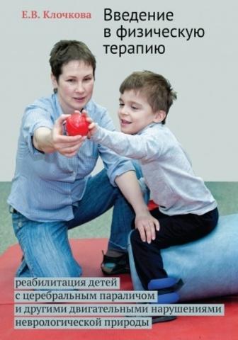 Клочкова Е.В. Введение в физическую терапию. Реабилитация детей с церебральным параличом и другими двигательными нарушениями неврологической природы