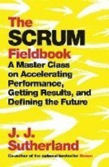 Scrum Fieldbook : A Master Class on Accelerating Performance, Getting Results, and Defining the Future