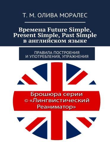 Времена Future Simple, Present Simple, Past Simple в английском языке. Правила построения и употребления, упражнения