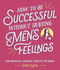 How to Be Successful Without Hurting Men's Feelings : Non-threatening Leadership Strategies for Women