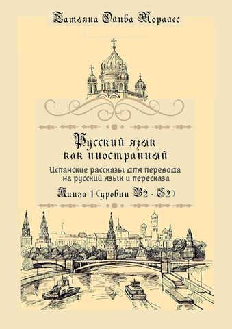 Русский язык как иностранный. Испанские рассказы для перевода на русский язык и пересказа. Книга 1 (уровни В2 – С2)