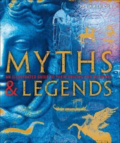 Myths & Legends : An illustrated guide to their origins and meanings