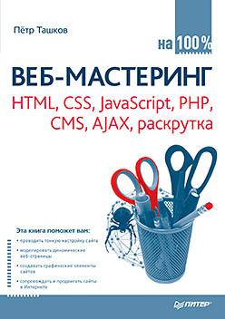 Веб-мастеринг на 100 %: HTML, CSS, JavaScript, PHP, CMS, AJAX, раскрутка никсон р создаем динамические веб сайты с помощью php mysql javascript css и html5 5 е изд