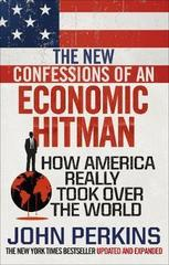The New Confessions of an Economic Hit Man : How America really took over the world