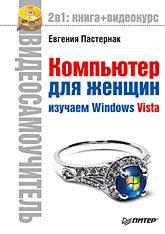 Видеосамоучитель. Компьютер для женщин. Изучаем Windows Vista (+CD) евгения пастернак ноутбук для женщин изучаем windows 7