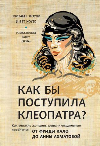 Как бы поступила Клеопатра? Как великие женщины решали ежедневные проблемы: от Фриды Кало до Анны Ахматовой