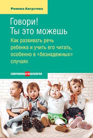 Говори! Ты это можешь: Как развивать речь ребенка и учить его читать, особенно в «безнадежных» случаях