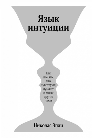 Фото Язык интуиции. Как понять, что чувствуют, думают и хотят другие люди