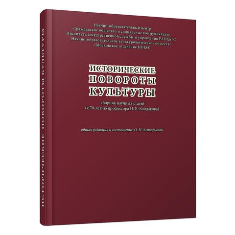 Исторические повороты культуры. Сборник научных статей (к 70-летию профессора И.В. Кондакова)