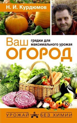 Ваш огород: Грядки для максимального урожая Курдюмов