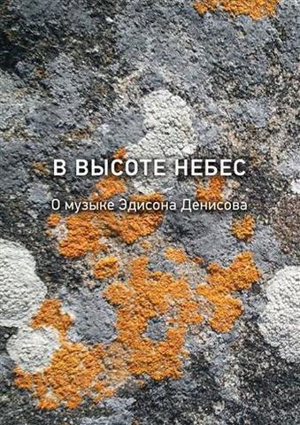 В высоте небес. О музыке Эдисона Денисова: К 85-летию со дня рождения (1929-1996).