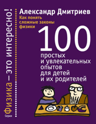 Как понять сложные законы физики: 100 простых и увлекательных опытов для детей и их родителей