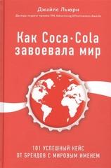 Как CocaCola завоевала мир. 101 успешный кейс от брендов с мировым именем