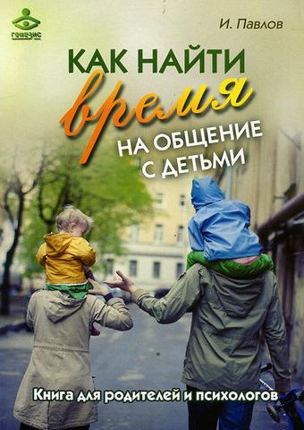 Павлов И.В. Как найти время на общение с детьми. Книга для родителей и психологов
