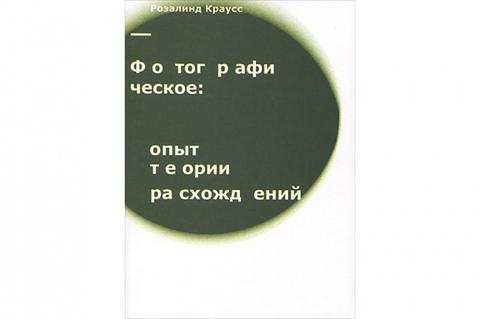 Розалинд Краусс. Фотографическое. Опыт теории расхождений.