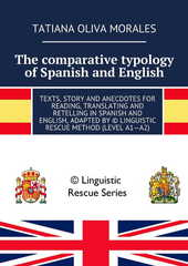 The comparative typology of Spanish and English. Texts, story and anecdotes for reading, translating and retelling in Spanish and English, adapted by © Linguistic Rescue method (level A1—A2)