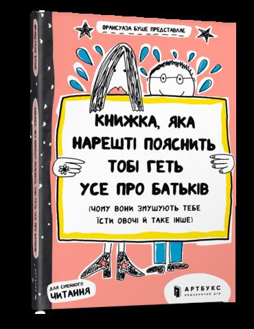 Книжка, яка нарешті пояснить тобі геть усе про батьків (чому вони змушують тебе їсти овочі й таке інше)