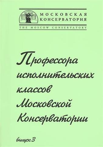 Профессора исполнительских классов Московской Консерватории. Выпуск 3.