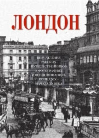 Лондон. Впечатления русских путешественников в фотографиях и воспоминаниях конца ХIХ-начала ХХ века