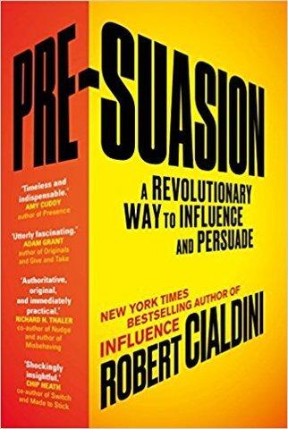 Pre-Suasion. A Revolutionary Way to Influence and Persuade