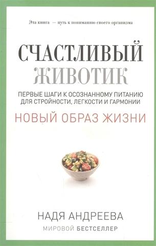 Надя АндрееваСчастливый животик. Первые шаги к осознанному питанию для стройности, легкости и гармо