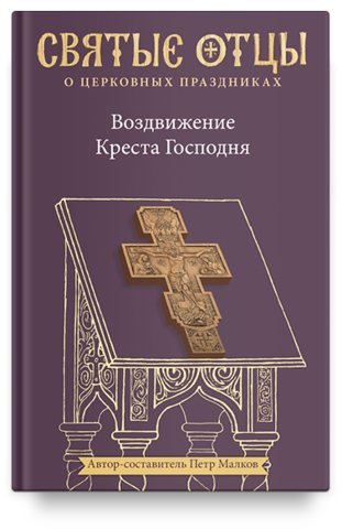 Воздвижение Креста Господня. Антология святоотеческих проповедей