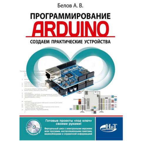 Программирование ARDUINO. Создаем практические устройства (+ Виртуальный диск) (Белов А. В.)