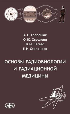 Основы радиобиологии и радиационной медицины // А.Н. Гребенюк, О.Ю. Стрелова, В.И. Легеза, Е.Н. Степанова